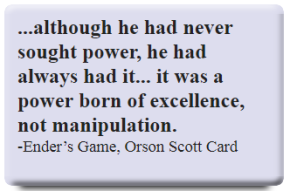 ...although he had never sought power, he had always had it... it was a power born of excellence, not manipulation.   -Ender's Game, Orson Scott Card